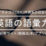 英語の語彙力:ネイティブ/TOEIC/外資系の目安とは?【無料診断サイト、勉強法(本/アプリ)も紹介】
