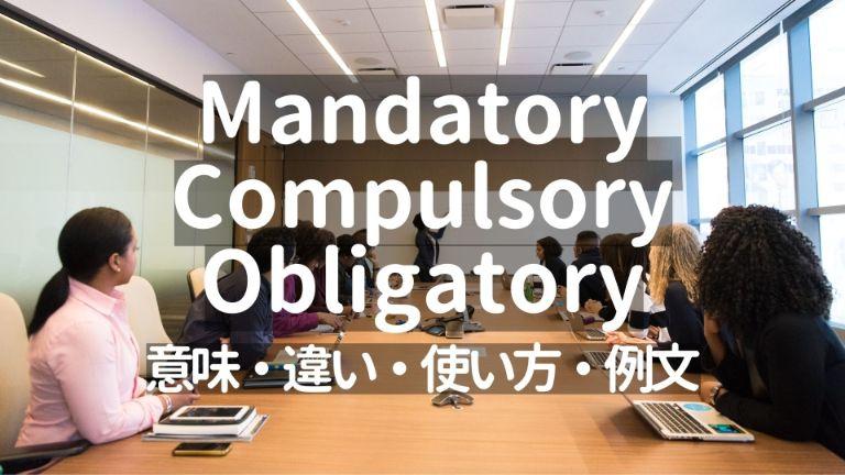 Mandatory/Compulsory/Obligatoryの意味・違い・使い方・例文【外資系での使用頻度はMandatoryが最多】