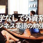 留学なしで外資系!おすすめの英語勉強法【ビジネス英語は簡単だ!】